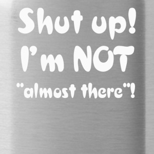 Shut Up I'm Not Almost There T-Shirt - Water Bottle