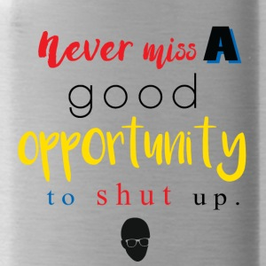 Never Miss a Good Opportunity to Shut up. - Water Bottle