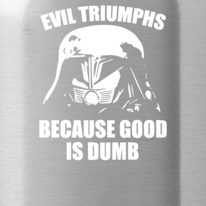 Evil Triumphs Because Good is Dumb - Water Bottle