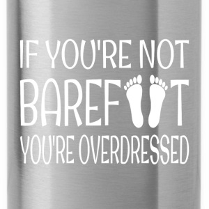 If You're Not Barefoot You're Overdressed - Water Bottle