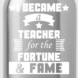 I Became A Teacher For The Fortune And Fame Funny - Water Bottle