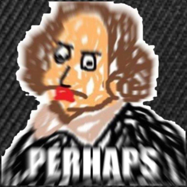 PERHAPS William Shitpostspeare