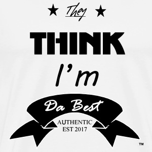 They Think I'm Da Best - Men's Premium T-Shirt