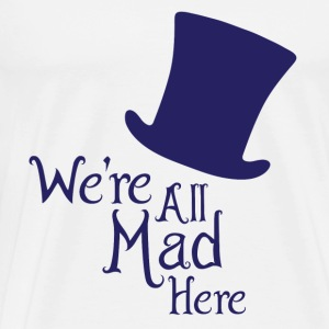 We're All Mad Here - Men's Premium T-Shirt