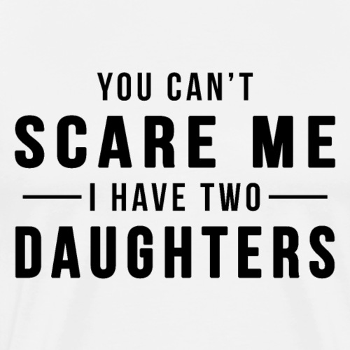 You Can't Scare Me, I Have Two Daughters - Men's Premium T-Shirt