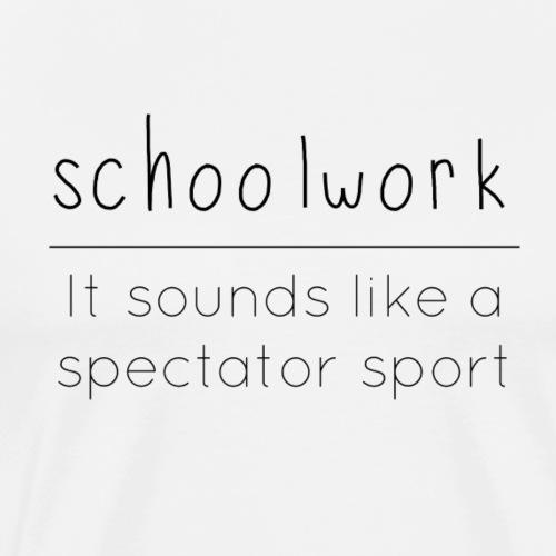Schoolwork is a spectator sport - Men's Premium T-Shirt