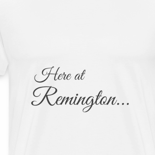 Here at Remington - Men's Premium T-Shirt