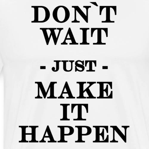 Don`t wait just make it happen! - Men's Premium T-Shirt