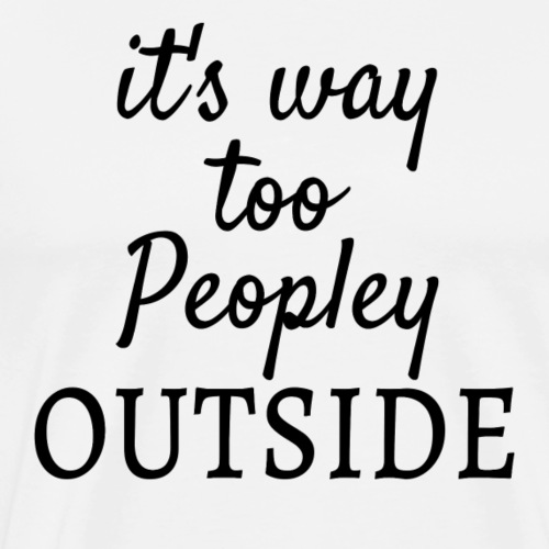It's Way Too Peopley Outside - Men's Premium T-Shirt