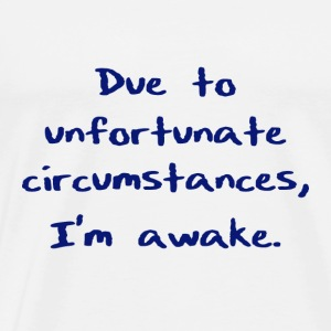 Due to unfortunate circumstances, I'm awake. - Men's Premium T-Shirt