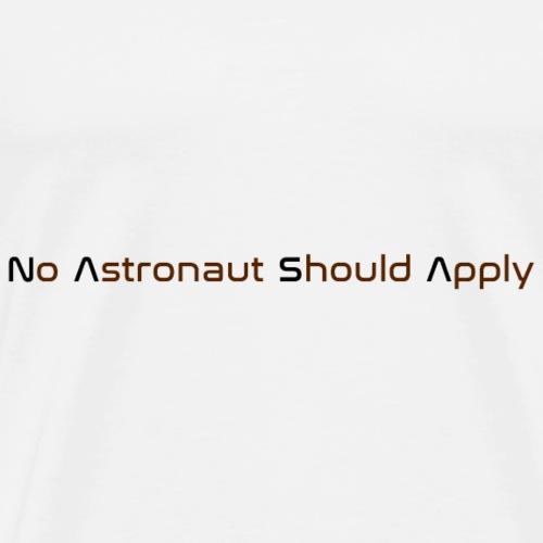 No Astronaut Should Apply - Men's Premium T-Shirt