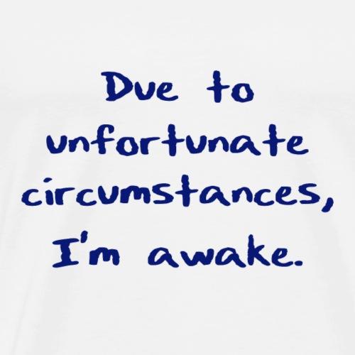 Due to unfortunate circumstances, I'm awake. - Men's Premium T-Shirt