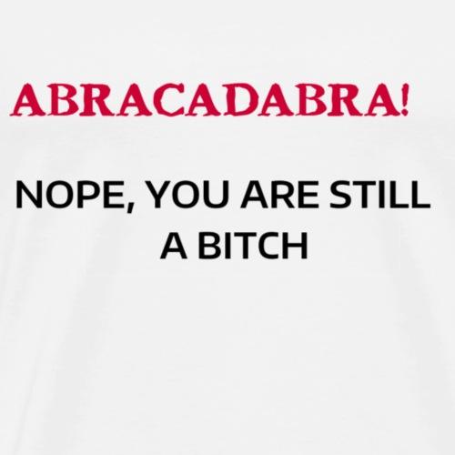 ABRACADABRA! NOPE YOU ARE STILL A BITCH - Men's Premium T-Shirt