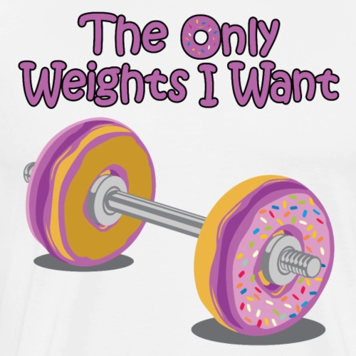 The Only Weights I Want - Men's Premium T-Shirt