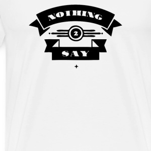 Nothing to Say - Men's Premium T-Shirt