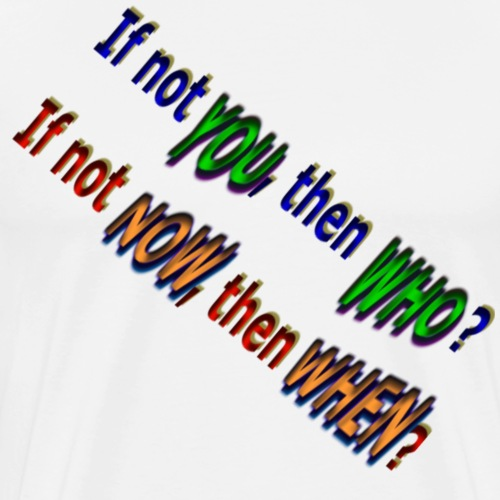 If not YOU, then WHO? If not NOW, then WHEN? - Men's Premium T-Shirt