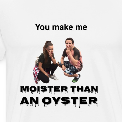 Moister Than an Oyster - Men's Premium T-Shirt