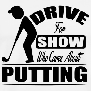 Golf - Drive for the show, who cares about putti - Men's Premium T-Shirt