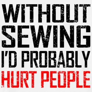 Sewing - without sewing i'd probably hurt people - Men's Premium T-Shirt