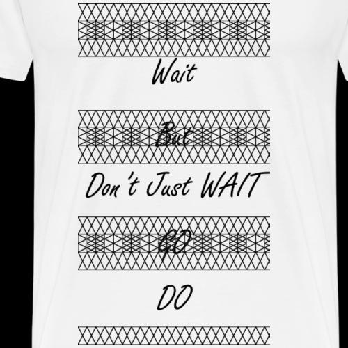 Don't Just WAIT 1 - Men's Premium T-Shirt