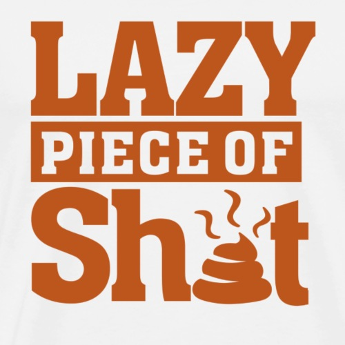 Lazy Piece of Sh*t - Men's Premium T-Shirt