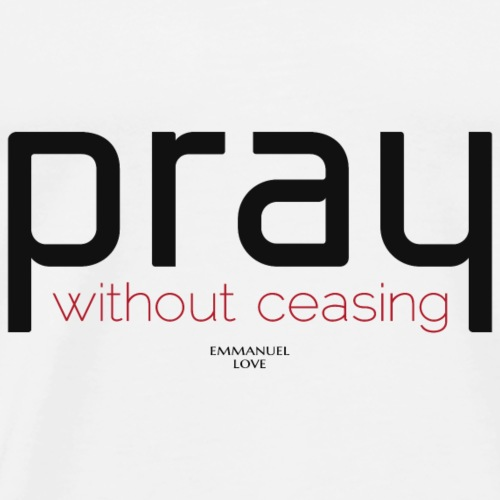 Pray without ceasing-Christian Bible Verse T-Shirt - Men's Premium T-Shirt