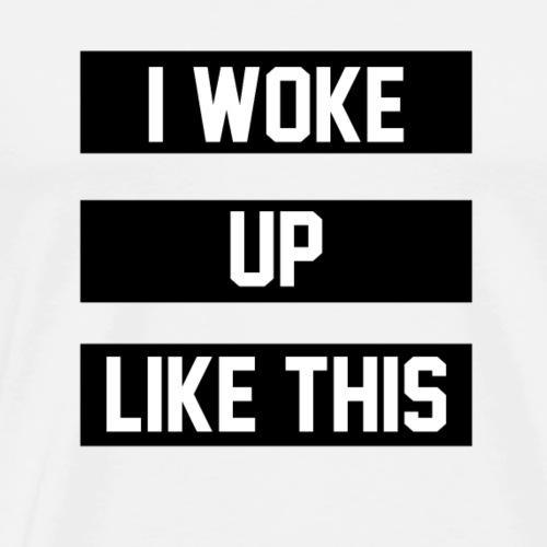 I Woke Up Like This 1 - Men's Premium T-Shirt