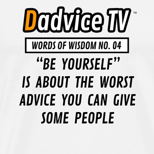04 BE YOURSELF IS ABOUT THE WORST ADVICE TO GIVE - Men's Premium T-Shirt