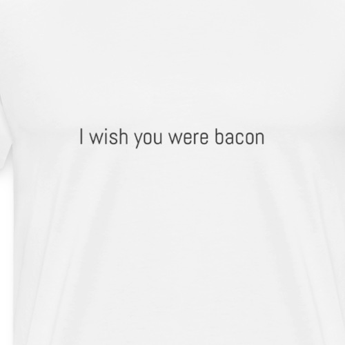 I wish you were bacon. - Men's Premium T-Shirt