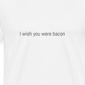 I wish you were bacon. - Men's Premium T-Shirt