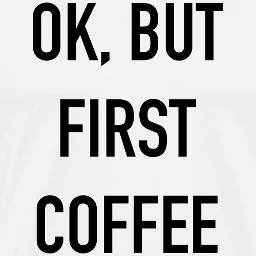 ok but first coffee - Men's Premium T-Shirt