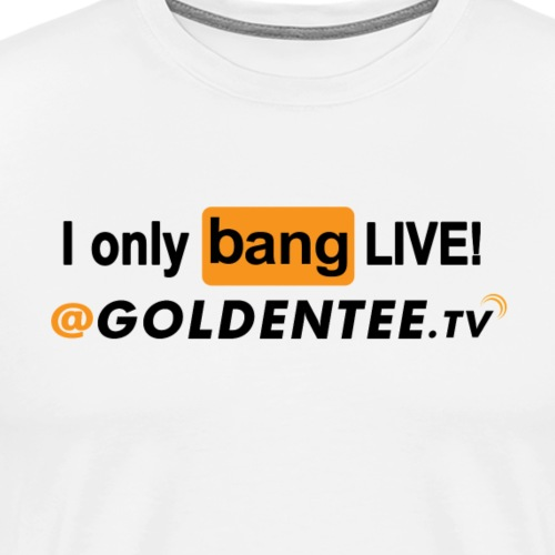 I only bang LIVE! dark - Men's Premium T-Shirt