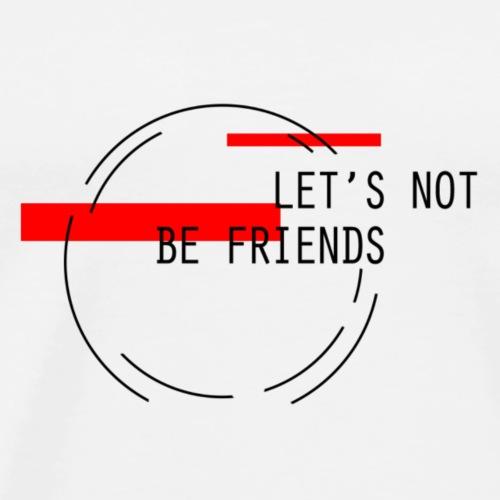 Let's Not Be Friends - Men's Premium T-Shirt