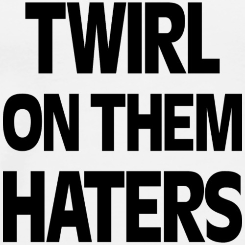 TWIRL ON THEM HATERS - Men's Premium T-Shirt