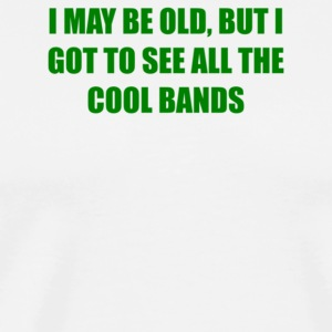 I May Be Old But I Got To See All The Cool Bands - Men's Premium T-Shirt