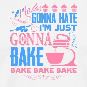 Haters Gonna Hate I'm Just Gonna Bake Shirt - Men's Premium T-Shirt