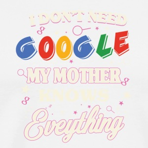 I don't need google My mother knows everything - Men's Premium T-Shirt