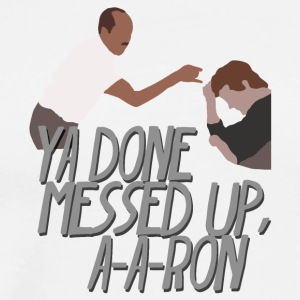 Ya Done Messed Up A-A-Ron (Key And Peele) - Men's Premium T-Shirt