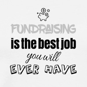 Fundraising is the best job you will ever have - Men's Premium T-Shirt