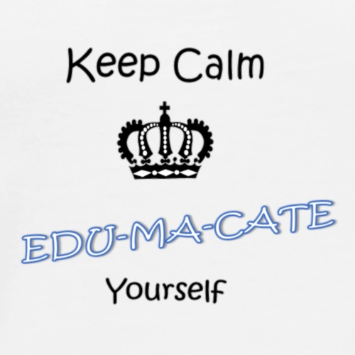 Keep Calm...EDU-MA-CATE Yourself - Men's Premium T-Shirt