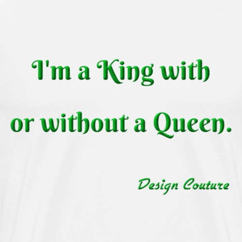 I M A KING WITH OR WITHOUT A QUEEN GREEN - Men's Premium T-Shirt