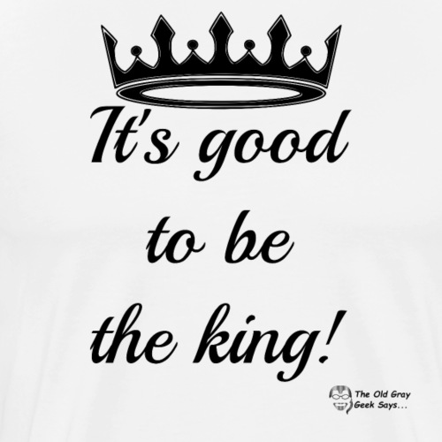 It's Good To Be The King! - Men's Premium T-Shirt