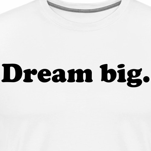 Dream Big. - Men's Premium T-Shirt