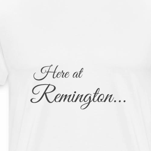 Here at Remington - Men's Premium T-Shirt