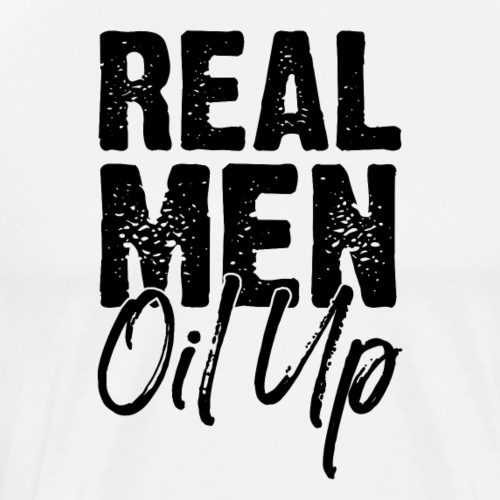 Real Men Oil Up - Men's Premium T-Shirt