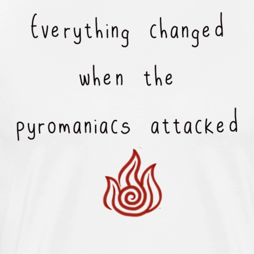 Everything Changed when the pyromaniacs attacked - Men's Premium T-Shirt