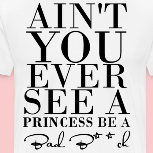 Ain't You Ever See A Princess Be A Bad B**ch - Men's Premium T-Shirt