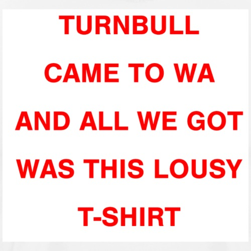 Turnbull came to WA and all we got was this lousy - Men's Premium T-Shirt