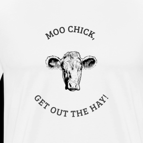 MOO chick get out the HAY | Funny Cow - Men's Premium T-Shirt