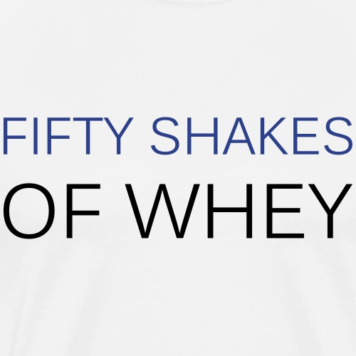Fifty shakes of whey - Men's Premium T-Shirt